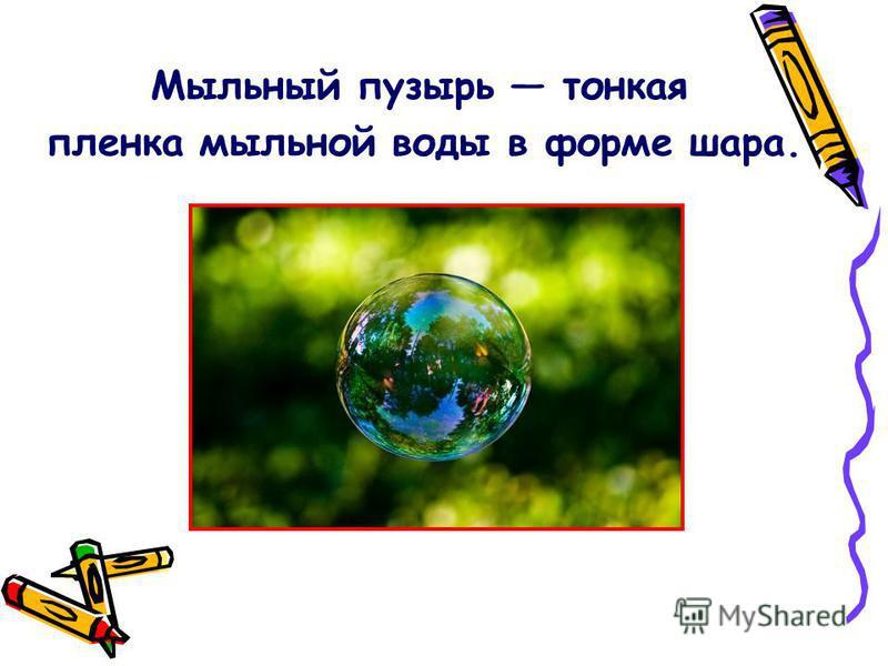 Мыльный пузырь тонкая пленка мыльной воды в форме шара.