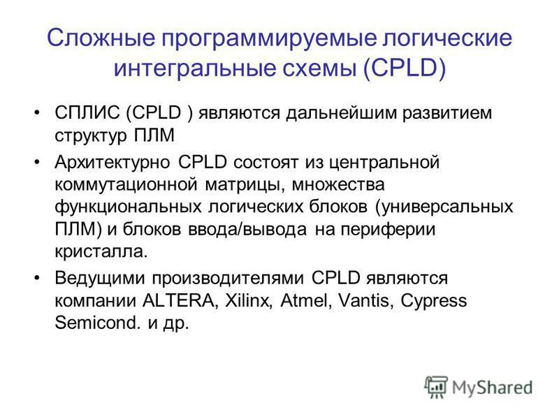 Сложные программируемые логические интегральные схемы (CPLD) СПЛИС (CPLD ) являются дальнейшим развитием структур ПЛМ Архитектурно CPLD состоят из центральной коммутационной матрицы, множества функциональных логических блоков (универсальных ПЛМ) и бл