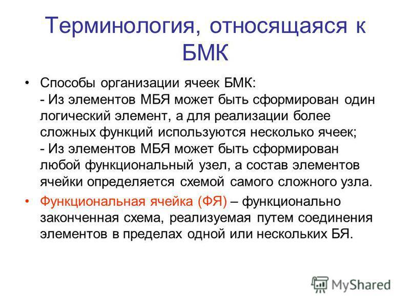 Терминология, относящаяся к БМК Способы организации ячеек БМК: - Из элементов МБЯ может быть сформирован один логический элемент, а для реализации более сложных функций используются несколько ячеек; - Из элементов МБЯ может быть сформирован любой фун