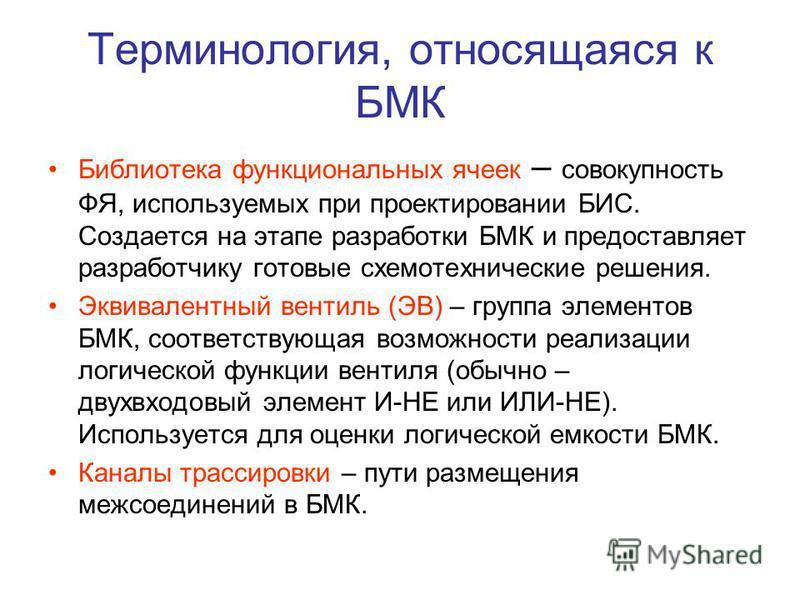 Терминология, относящаяся к БМК Библиотека функциональных ячеек – совокупность ФЯ, используемых при проектировании БИС. Создается на этапе разработки БМК и предоставляет разработчику готовые схемотехнические решения. Эквивалентный вентиль (ЭВ) – груп