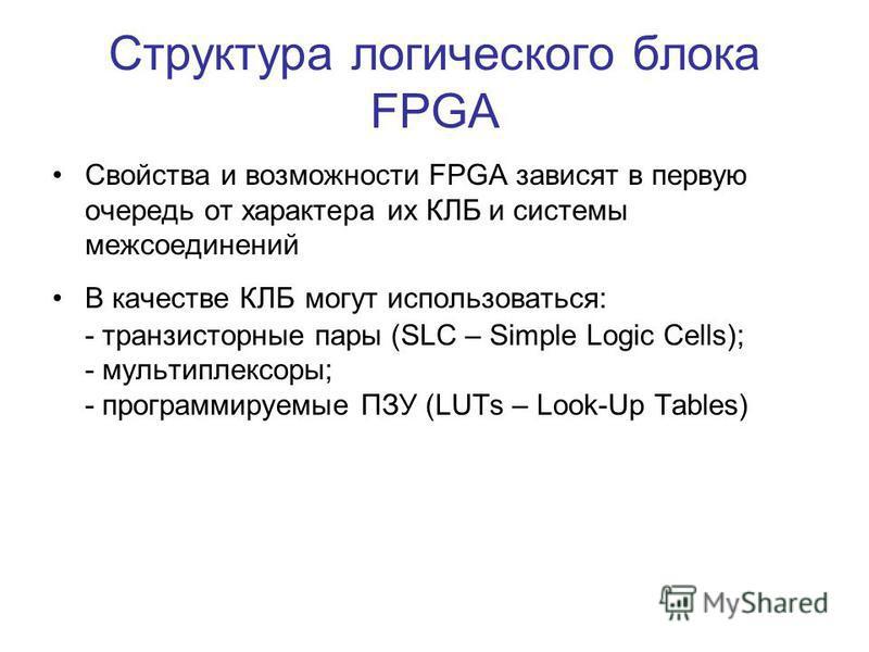 Структура логического блока FPGA Свойства и возможности FPGA зависят в первую очередь от характера их КЛБ и системы межсоединений В качестве КЛБ могут использоваться: - транзисторные пары (SLC – Simple Logic Cells); - мультиплексоры; - программируемы