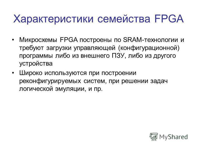 Характеристики семейства FPGA Микросхемы FPGA построены по SRAM-технологии и требуют загрузки управляющей (конфигурационной) программы либо из внешнего ПЗУ, либо из другого устройства Широко используются при построении реконфигурируемых систем, при р