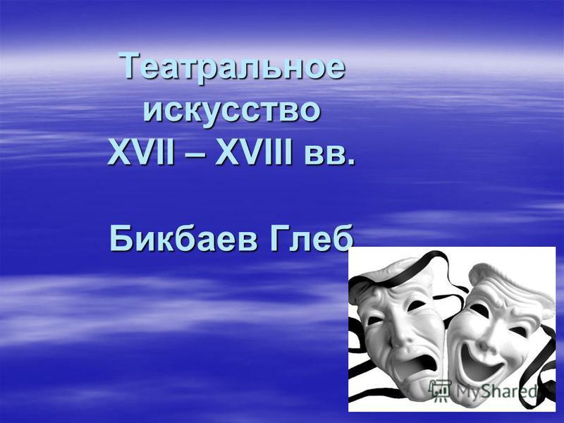 Театральное искусство XVII – XVIII вв. Бикбаев Глеб