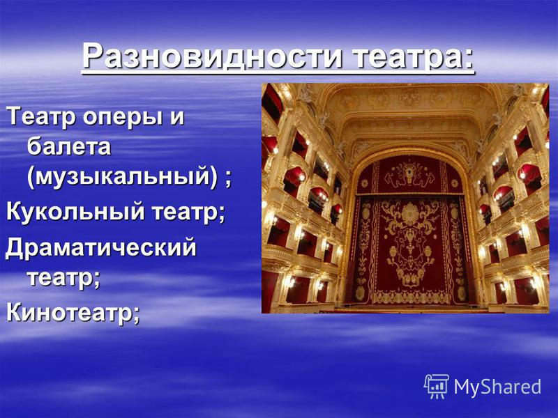 Разновидности театра: Театр оперы и балета (музыкальный) ; Кукольный театр; Драматический театр; Кинотеатр;