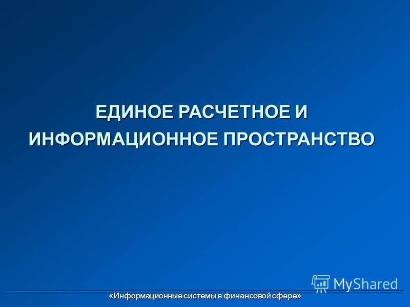 ЕДИНОЕ РАСЧЕТНОЕ И ИНФОРМАЦИОННОЕ ПРОСТРАНСТВО «Информационные системы в финансовой сфере»