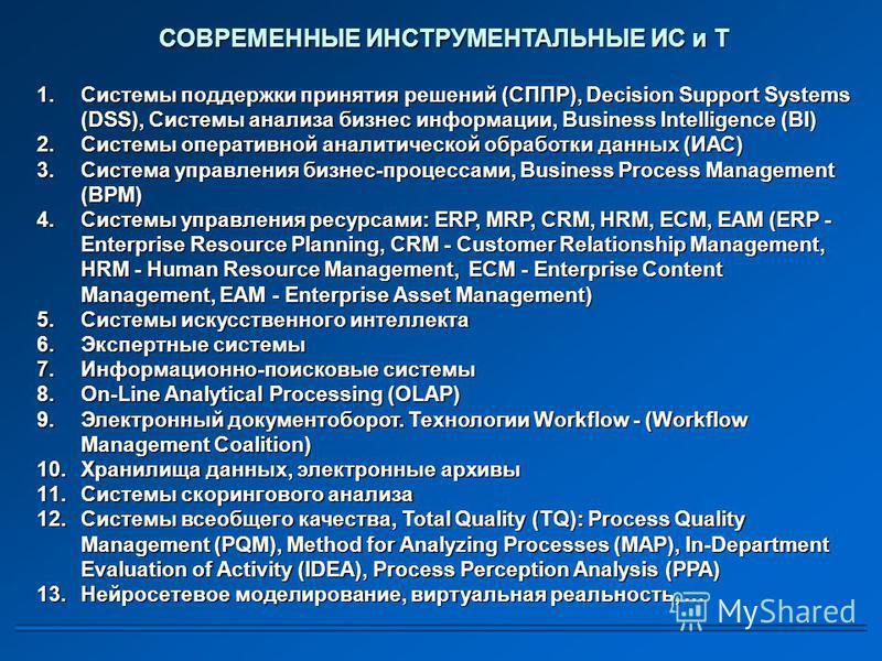 СОВРЕМЕННЫЕ ИНСТРУМЕНТАЛЬНЫЕ ИС и Т 1. Системы поддержки принятия решений (СППР), Decision Support Systems (DSS), Системы анализа бизнес информации, Business Intelligence (BI) 2. Системы оперативной аналитической обработки данных (ИАС) 3. Система упр