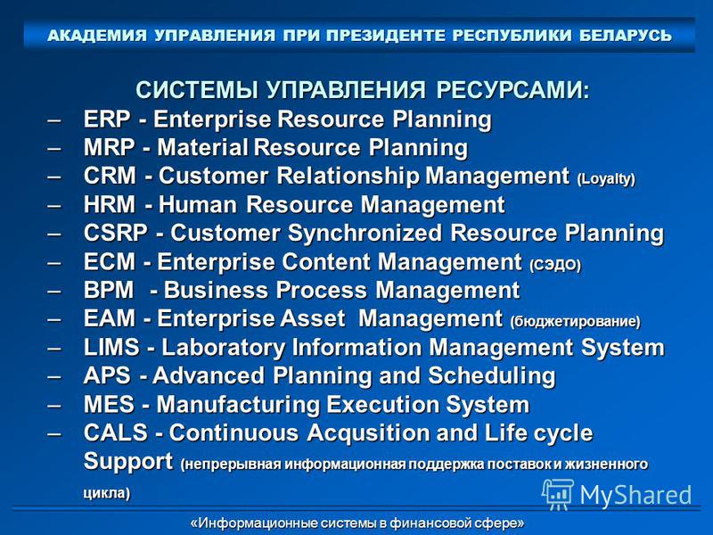 СИСТЕМЫ УПРАВЛЕНИЯ РЕСУРСАМИ: –ERP - Enterprise Resource Planning –MRP - Material Resource Planning –CRM - Customer Relationship Management (Loyalty) –HRM - Human Resource Management –CSRP - Customer Synchronized Resource Planning –ECM - Enterprise C