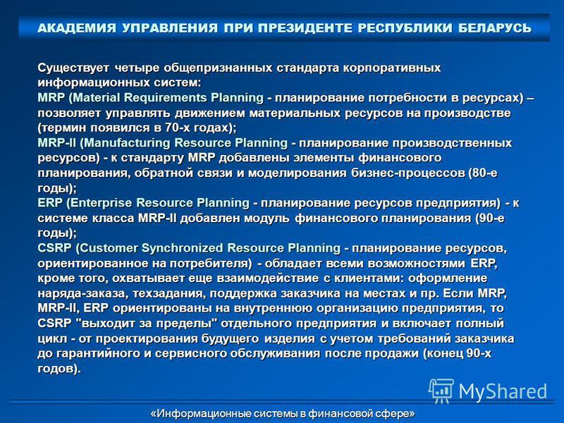 Существует четыре общепризнанных стандарта корпоративных информационных систем: MRP (Material Requirements Planning - планирование потребности в ресурсах) – позволяет управлять движением материальных ресурсов на производстве (термин появился в 70-х г