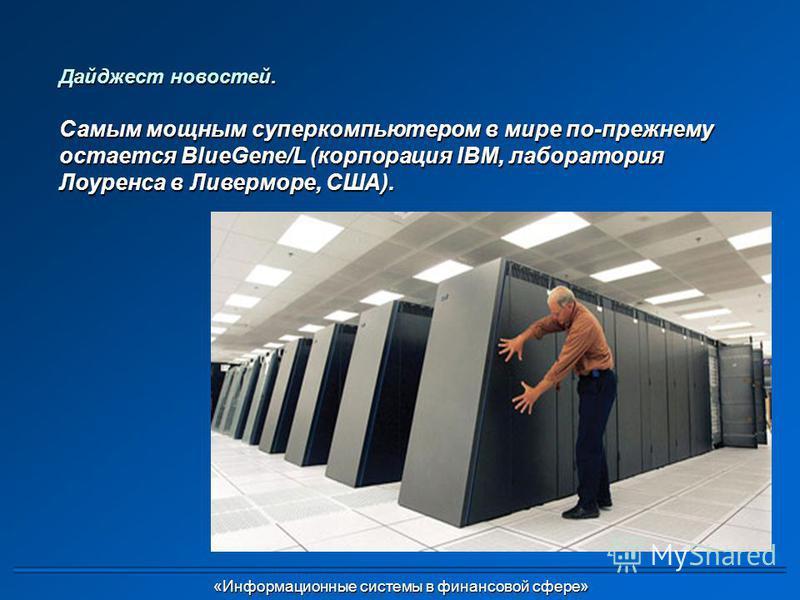 Дайджест новостей. Самым мощным суперкомпьютером в мире по-прежнему остается BlueGene/L (корпорация IBM, лаборатория Лоуренса в Ливерморе, США). «Информационные системы в финансовой сфере» «Информационные системы в финансовой сфере»