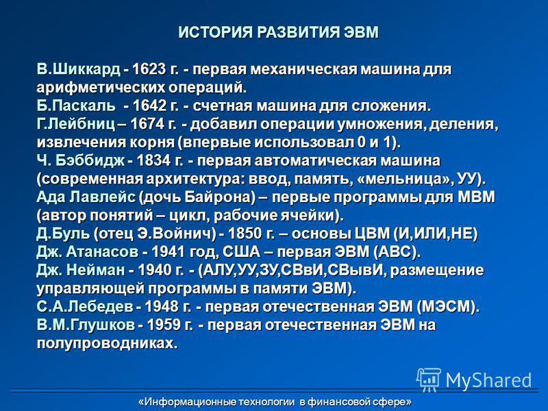 ИСТОРИЯ РАЗВИТИЯ ЭВМ В.Шиккард - 1623 г. - первая механическая машина для арифметических операций. Б.Паскаль - 1642 г. - счетная машина для сложения. Г.Лейбниц – 1674 г. - добавил операции умножения, деления, извлечения корня (впервые использовал 0 и
