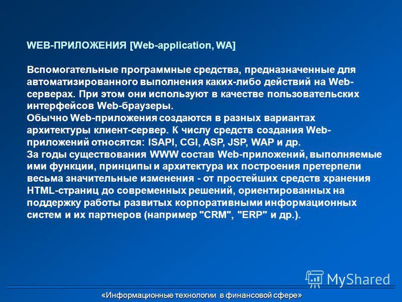 WEB-ПРИЛОЖЕНИЯ [Web-application, WA] Вспомогательные программные средства, предназначенные для автоматизированного выполнения каких-либо действий на Web- серверах. При этом они используют в качестве пользовательских интерфейсов Web-браузеры. Обычно W