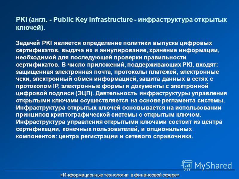 PKI (англ. - Public Key Infrastructure - инфраструктура открытых ключей). Задачей PKI является определение политики выпуска цифровых сертификатов, выдача их и аннулирование, хранение информации, необходимой для последующей проверки правильности серти