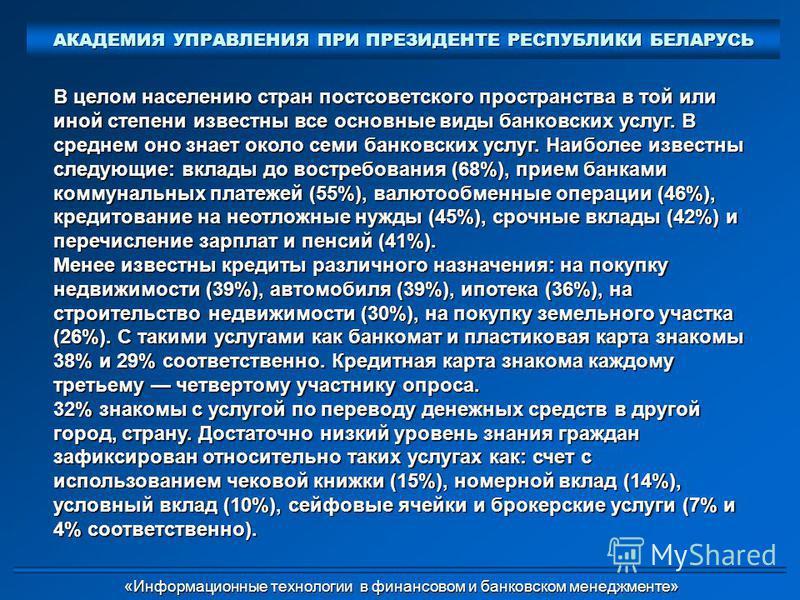 В целом населению стран постсоветского пространства в той или иной степени известны все основные виды банковских услуг. В среднем оно знает около семи банковских услуг. Наиболее известны следующие: вклады до востребования (68%), прием банками коммуна
