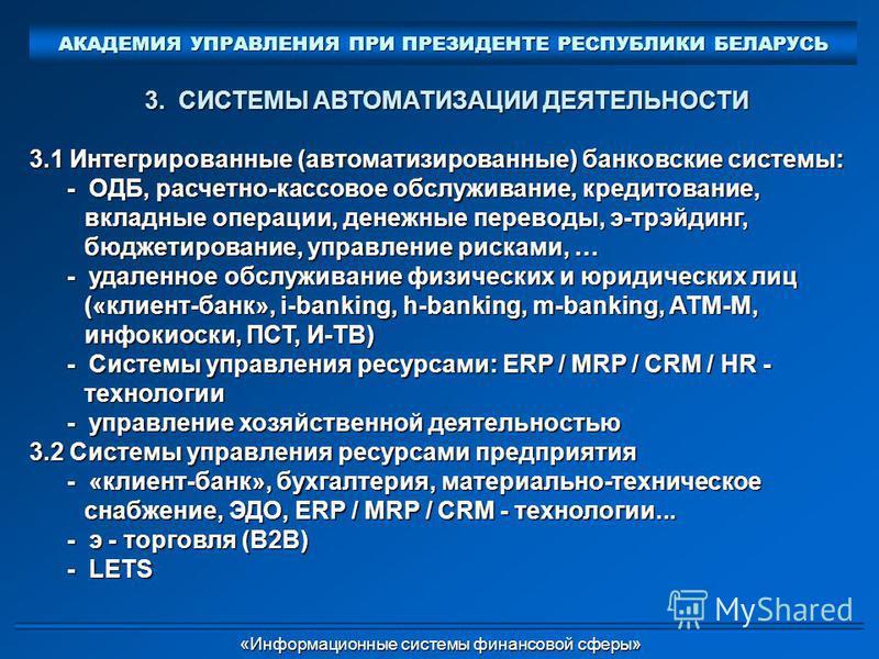 3. СИСТЕМЫ АВТОМАТИЗАЦИИ ДЕЯТЕЛЬНОСТИ 3.1 Интегрированные (автоматизированные) банковские системы: - ОДБ, расчетно-кассовое обслуживание, кредитование, вкладные операции, денежные переводы, э-трэйдинг, бюджетирование, управление рисками, … - удаленно