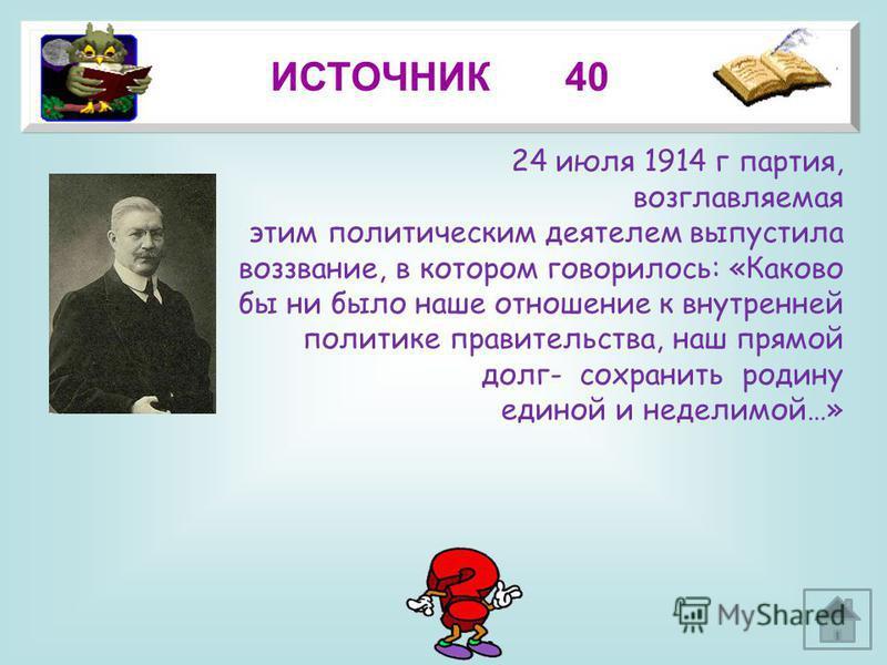 18 ИСТОЧНИК 40 24 июля 1914 г партия, возглавляемая этим политическим деятелем выпустила воззвание, в котором говорилось: «Каково бы ни было наше отношение к внутренней политике правительства, наш прямой долг- сохранить родину единой и неделимой…»