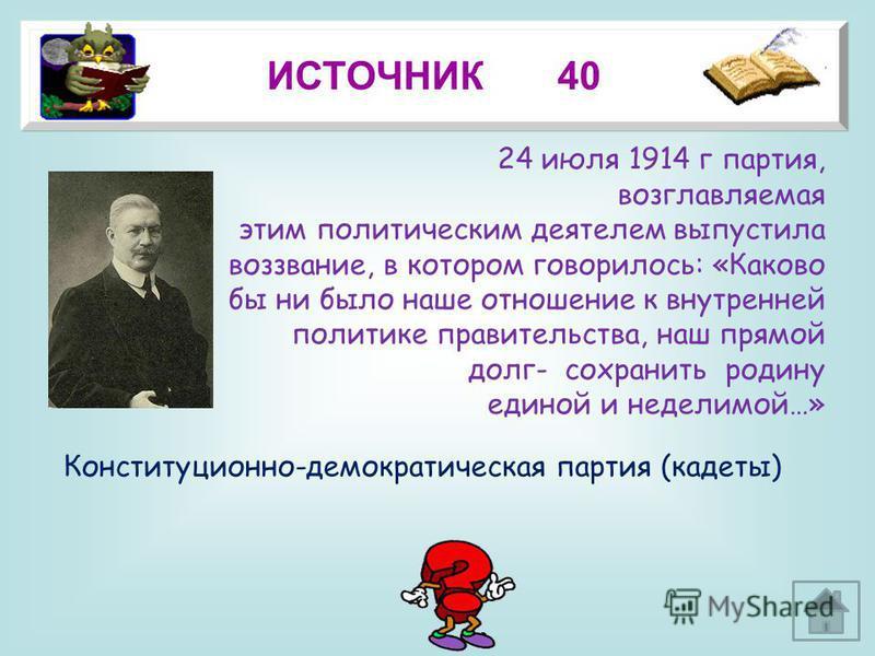 19 ИСТОЧНИК 40 Конституционно-демократическая партия (кадеты) 24 июля 1914 г партия, возглавляемая этим политическим деятелем выпустила воззвание, в котором говорилось: «Каково бы ни было наше отношение к внутренней политике правительства, наш прямой