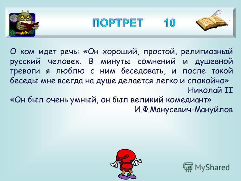 4 О ком идет речь: «Он хороший, простой, религиозный русский человек. В минуты сомнений и душевной тревоги я люблю с ним беседовать, и после такой беседы мне всегда на душе делается легко и спокойно» Николай II «Он был очень умный, он был великий ком