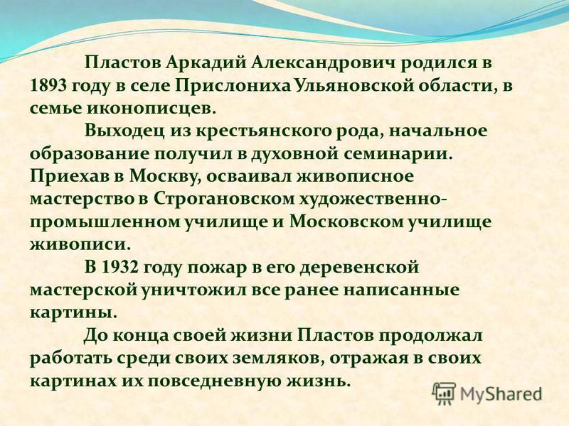 Пластов Аркадий Александрович родился в 1893 году в селе Прислониха Ульяновской области, в семье иконописцев. Выходец из крестьянского рода, начальное образование получил в духовной семинарии. Приехав в Москву, осваивал живописное мастерство в Строга