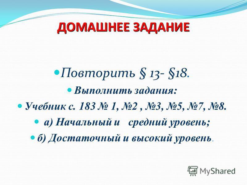ДОМАШНЕЕ ЗАДАНИЕ Повторить § 13- §18. Выполнить задания: Учебник с. 183 1, 2, 3, 5, 7, 8. а) Начальный и средний уровень; б) Достаточный и высокий уровень.