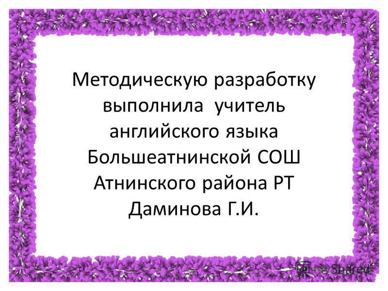 Методическую разработку выполнила учитель английского языка Большеатнинской СОШ Атнинского района РТ Даминова Г. И.