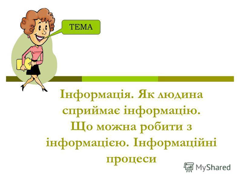 Iнформацiя. Як людина сприймає iнформацiю. Що можна робити з iнформацiєю. Iнформацiйнi процеси ТЕМА