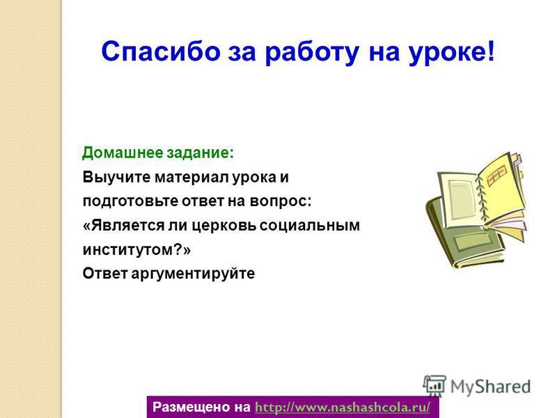 Спасибо за работу на уроке! Домашнее задание: Выучите материал урока и подготовьте ответ на вопрос: «Является ли церковь социальным институтом?» Ответ аргументируйте Размещено на http://www.nashashcola.ru/http://www.nashashcola.ru/