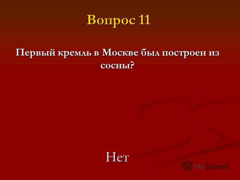 Первый кремль в Москве был построен из сосны? Нет Вопрос 11