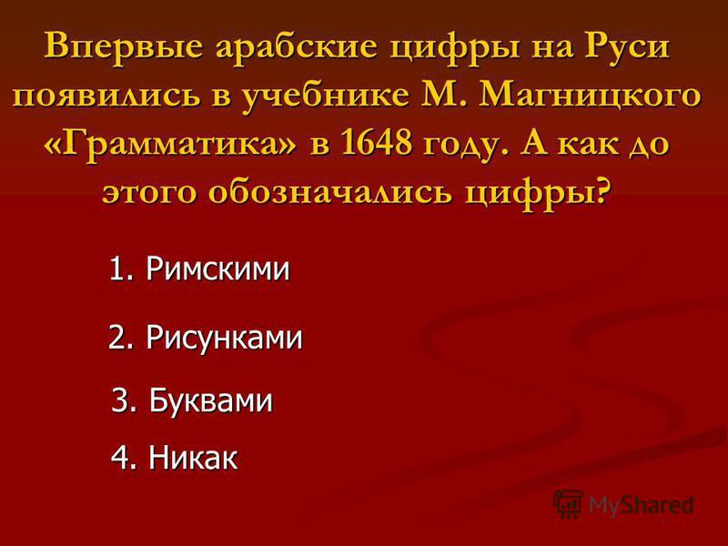 Впервые арабские цифры на Руси появились в учебнике М. Магницкого «Грамматика» в 1648 году. А как до этого обозначались цифры? 1. Римскими 2. Рисунками 3. Буквами 4. Никак