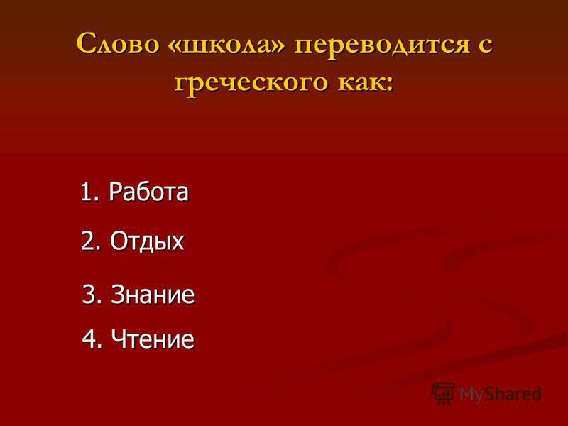 Слово «школа» переводится с греческого как: 1. Работа 2. Отдых 3. Знание 4. Чтение