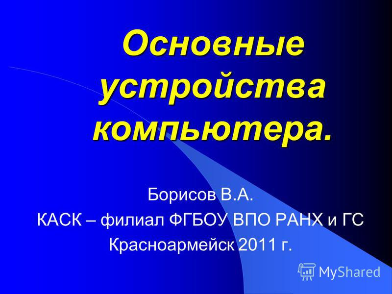 Основные устройства компьютера. Борисов В.А. КАСК – филиал ФГБОУ ВПО РАНХ и ГС Красноармейск 2011 г.