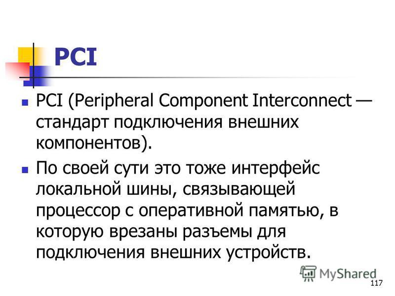 117 PCI PCI (Peripheral Component Interconnect стандарт подключения внешних компонентов). По своей сути это тоже интерфейс локальной шины, связывающей процессор с оперативной памятью, в которую врезаны разъемы для подключения внешних устройств.