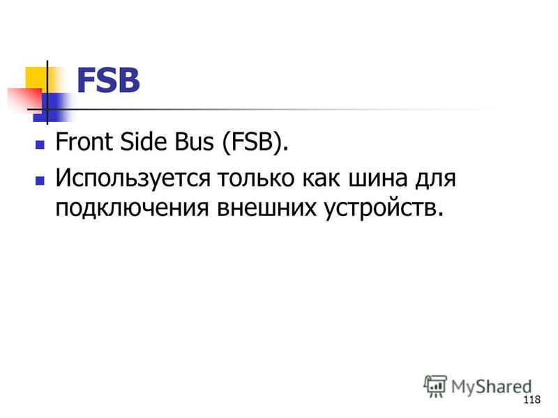 118 FSB Front Side Bus (FSB). Используется только как шина для подключения внешних устройств.