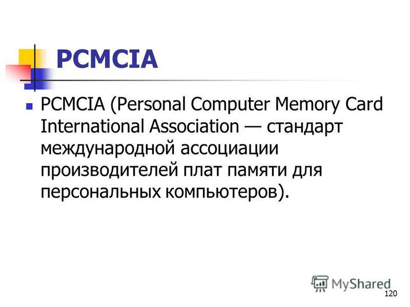 120 PCMCIA PCMCIA (Personal Computer Memory Card International Association стандарт международной ассоциации производителей плат памяти для персональных компьютеров).