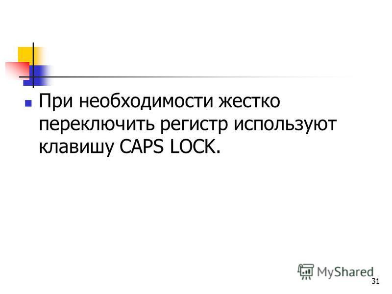 31 При необходимости жестко переключить регистр используют клавишу CAPS LOCK.