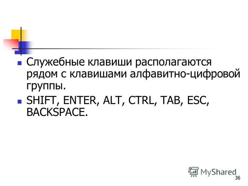 36 Служебные клавиши располагаются рядом с клавишами алфавитно-цифровой группы. SHIFT, ENTER, ALT, CTRL, TAB, ESC, BACKSPACE.