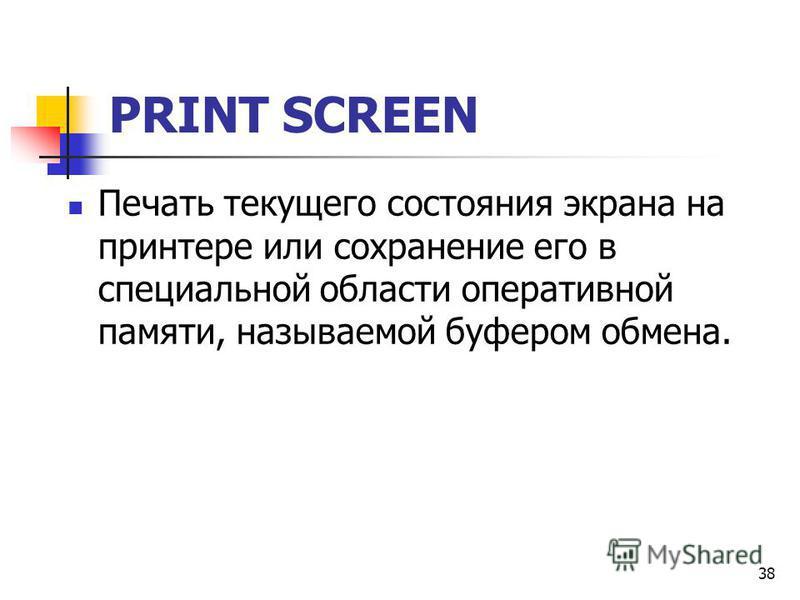 38 PRINT SCREEN Печать текущего состояния экрана на принтере или сохранение его в специальной области оперативной памяти, называемой буфером обмена.