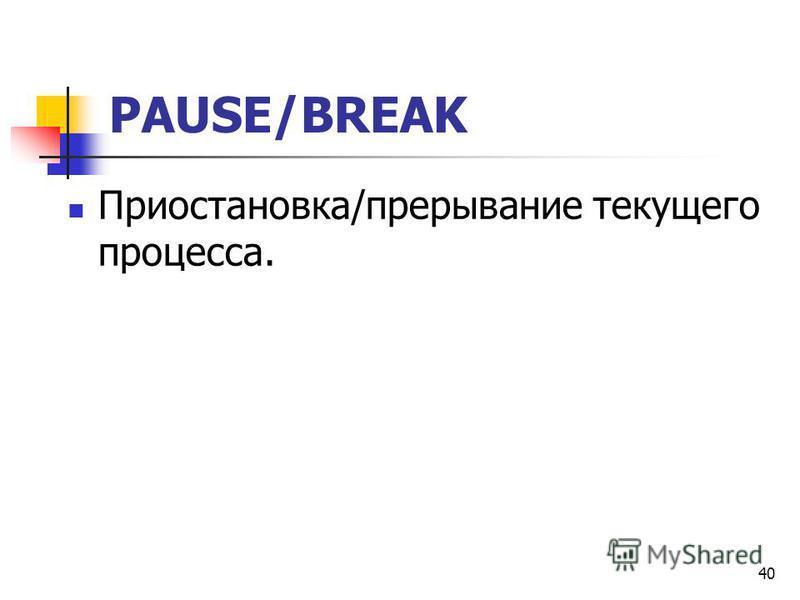 40 PAUSE/BREAK Приостановка/прерывание текущего процесса.