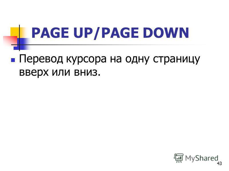 43 PAGE UP/PAGE DOWN Перевод курсора на одну страницу вверх или вниз.