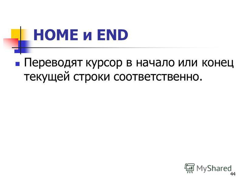 44 НОМЕ и END Переводят курсор в начало или конец текущей строки соответственно.