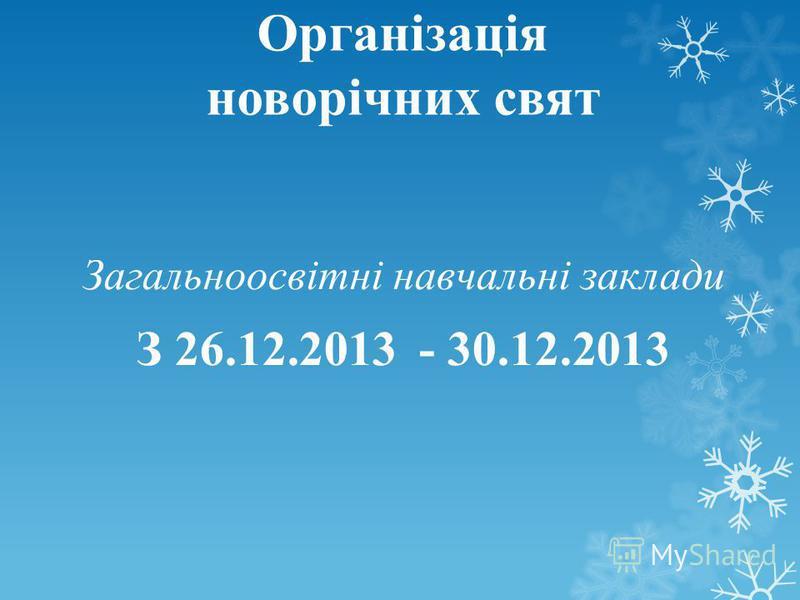 Організація новорічних свят Загальноосвітні навчальні заклади З 26.12.2013 - 30.12.2013