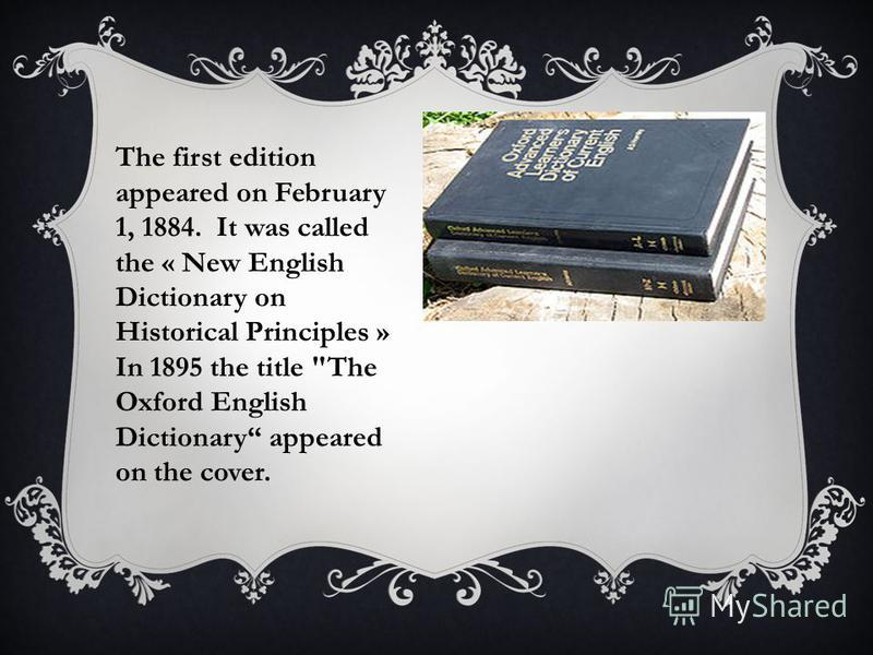 The first edition appeared on February 1, 1884. It was called the « New English Dictionary on Historical Principles » In 1895 the title The Oxford English Dictionary appeared on the cover.