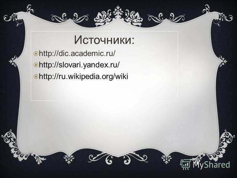 Источники: http://dic.academic.ru/ http://slovari.yandex.ru/ http://ru.wikipedia.org/wiki