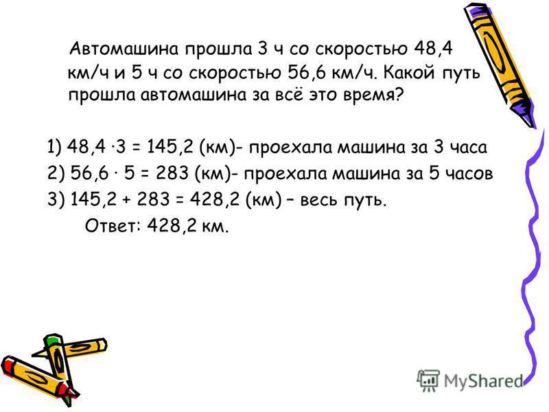 Автомашина прошла 3 ч со скоростью 48,4 км/ч и 5 ч со скоростью 56,6 км/ч. Какой путь прошла автомашина за всё это время? 1) 48,4 ·3 = 145,2 (км)- проехала машина за 3 часа 2) 56,6 · 5 = 283 (км)- проехала машина за 5 часов 3) 145,2 + 283 = 428,2 (км