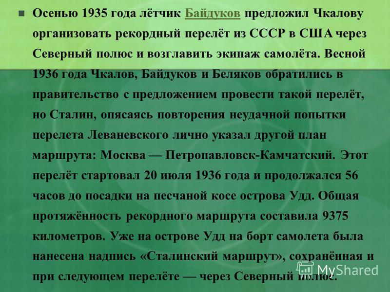 Осенью 1935 года лётчик Байдуков предложил Чкалову организовать рекордный перелёт из СССР в США через Северный полюс и возглавить экипаж самолёта. Весной 1936 года Чкалов, Байдуков и Беляков обратились в правительство с предложением провести такой пе