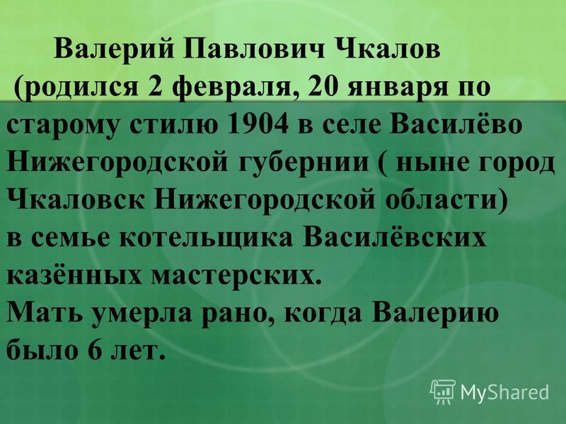 Валерий Павлович Чкалов (родился 2 февраля, 20 января по старому стилю 1904 в селе Василёво Нижегородской губернии ( ныне город Чкаловск Нижегородской области) в семье котельщика Василёвских казённых мастерских. Мать умерла рано, когда Валерию было 6