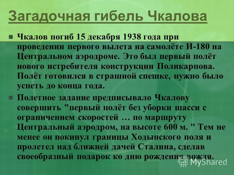 Загадочная гибель Чкалова Чкалов погиб 15 декабря 1938 года при проведении первого вылета на самолёте И-180 на Центральном аэродроме. Это был первый полёт нового истребителя конструкции Поликарпова. Полёт готовился в страшной спешке, нужно было успет