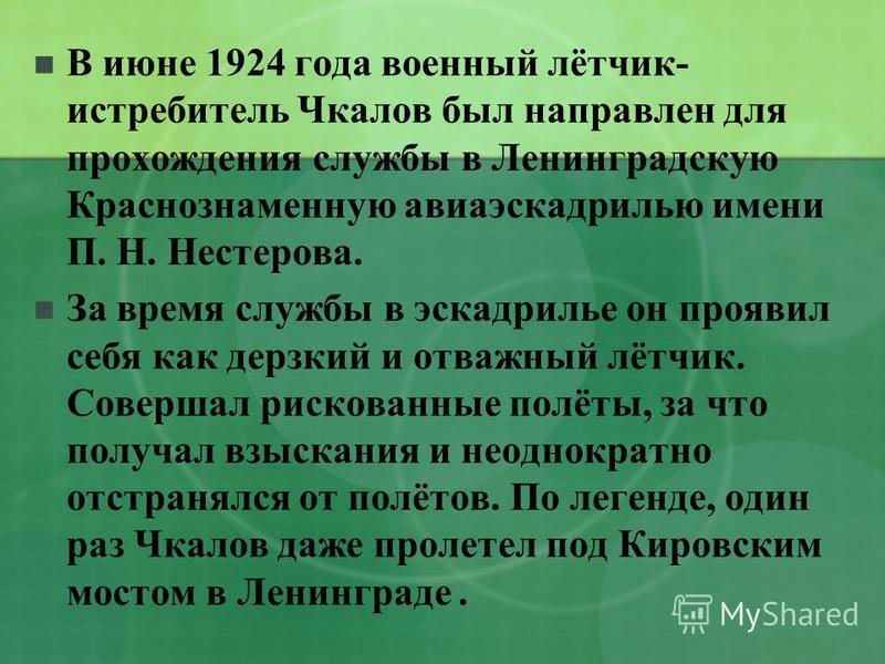 В июне 1924 года военный лётчик- истребитель Чкалов был направлен для прохождения службы в Ленинградскую Краснознаменную авиаэскадрилью имени П. Н. Нестерова. За время службы в эскадрилье он проявил себя как дерзкий и отважный лётчик. Совершал рисков