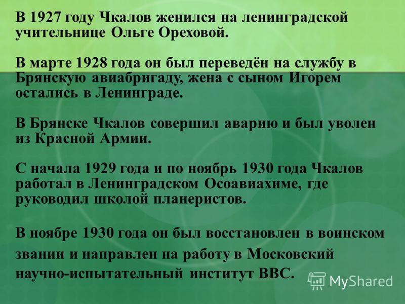 В 1927 году Чкалов женился на ленинградской учительнице Ольге Ореховой. В марте 1928 года он был переведён на службу в Брянскую авиабригаду, жена с сыном Игорем остались в Ленинграде. В Брянске Чкалов совершил аварию и был уволен из Красной Армии. С