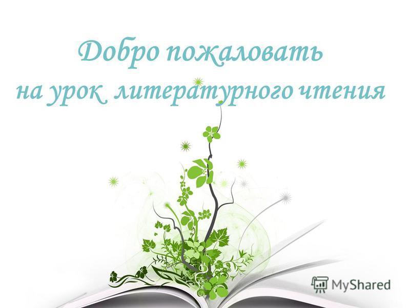Добро пожаловать на урок литературного чтения
