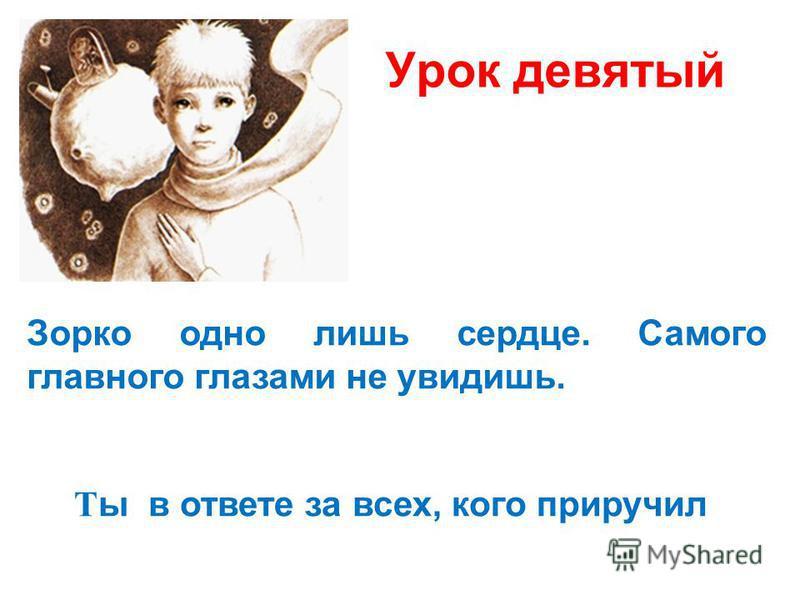 Урок девятый Зорко одно лишь сердце. Самого главного глазами не увидишь. Т ы в ответе за всех, кого приручил